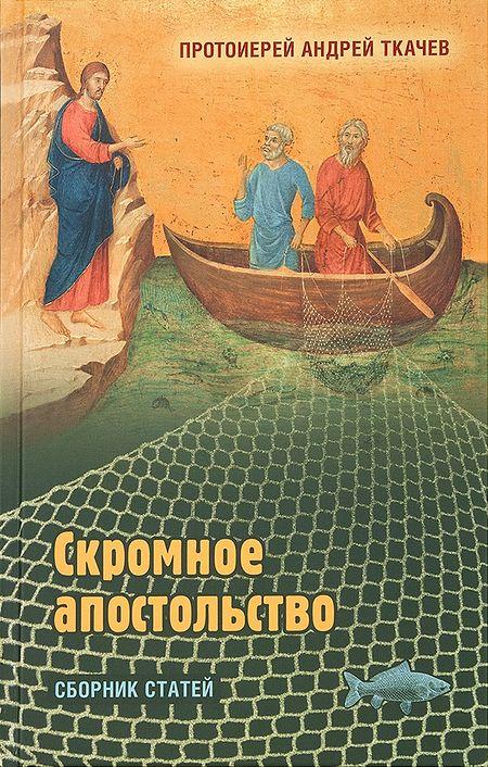 Протоиерей Андрей Ткачев. «Скромное апостольство» (М.: Изд-во Сретенского монастыря, 2018)