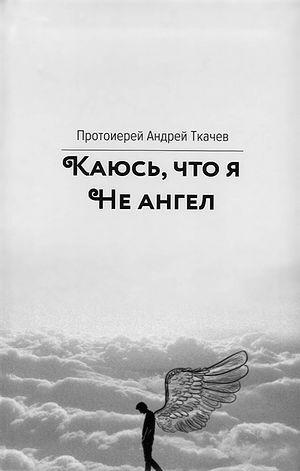 Ткачев Андрей, протоиерей. Каюсь, что я не ангел. Вольный странник, 2019.
